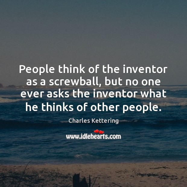 People think of the inventor as a screwball, but no one ever Image