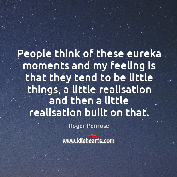People think of these eureka moments and my feeling is that they tend to be little things Image