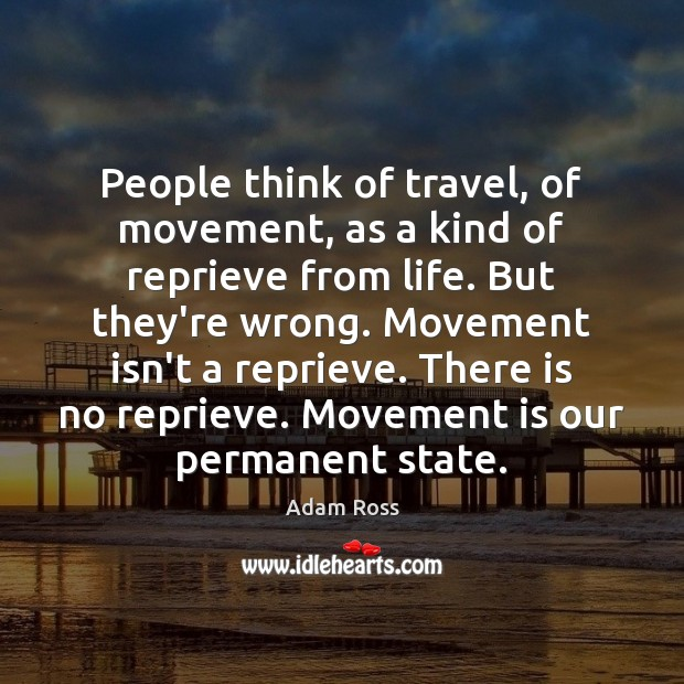 Image, People think of travel, of movement, as a kind of reprieve from