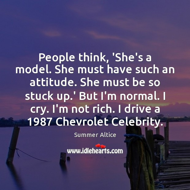 People think, 'She's a model. She must have such an attitude. She Summer Altice Picture Quote