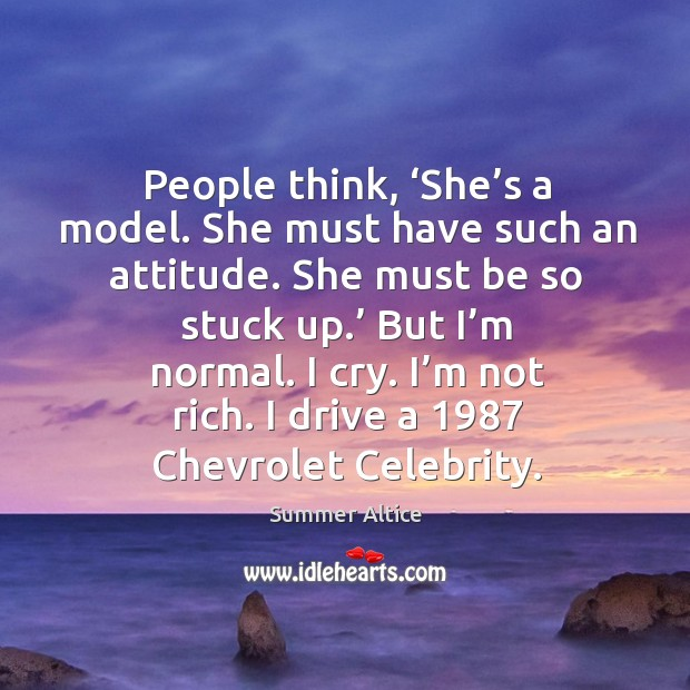People think, 'she's a model. She must have such an attitude. She must be so stuck up.' Summer Altice Picture Quote