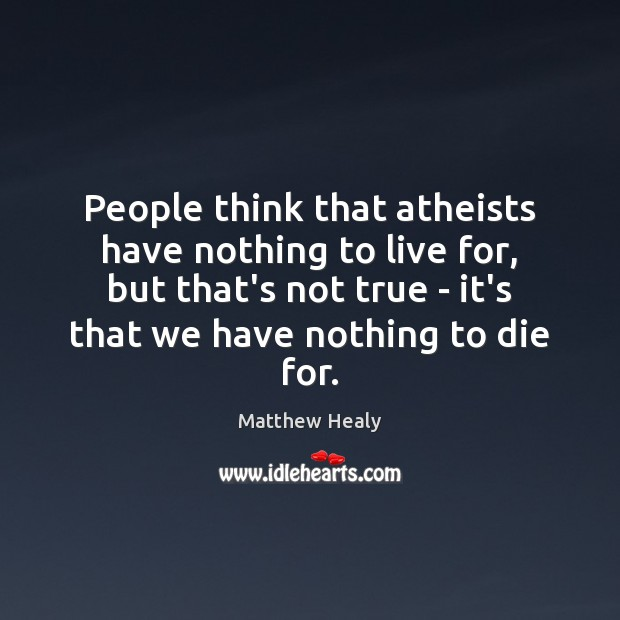 People think that atheists have nothing to live for, but that's not Image