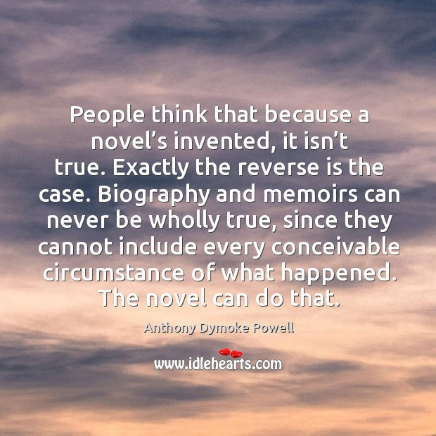 People think that because a novel's invented, it isn't true. Exactly the reverse is the case. Image
