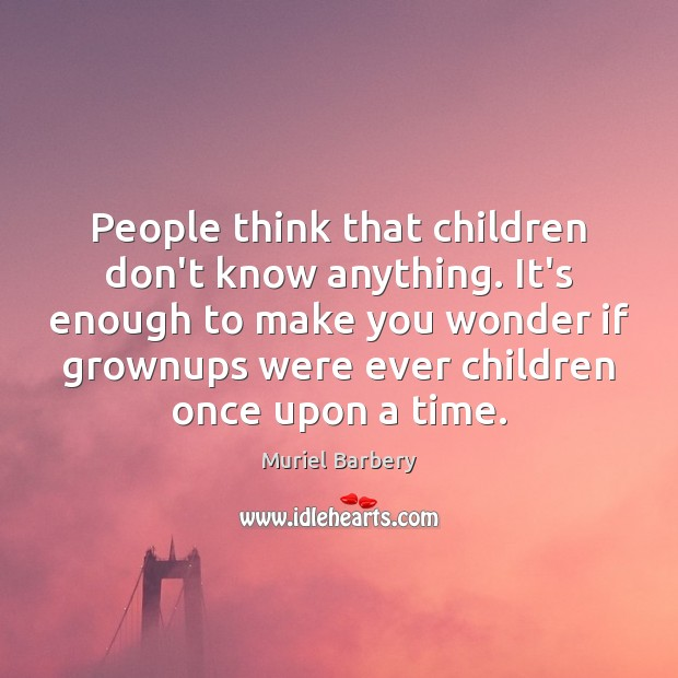 People think that children don't know anything. It's enough to make you Muriel Barbery Picture Quote