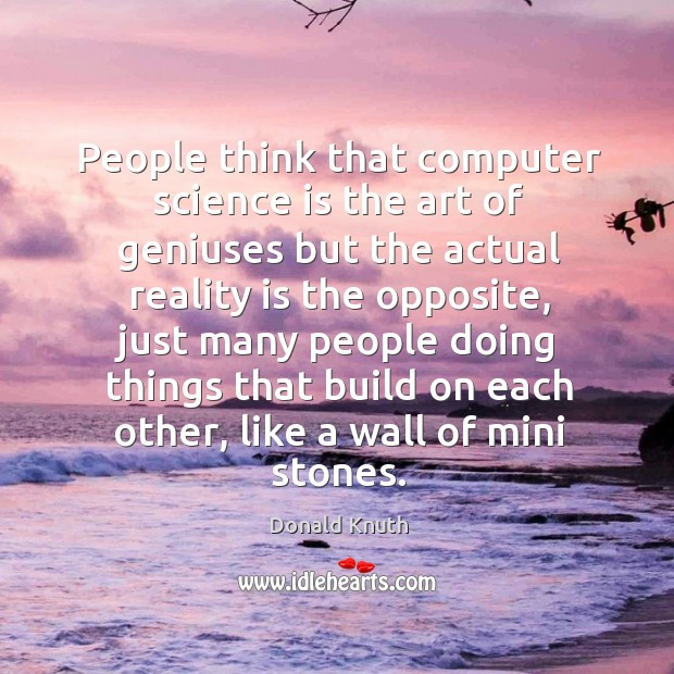 People think that computer science is the art of geniuses but the Donald Knuth Picture Quote