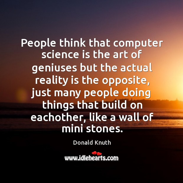 People think that computer science is the art of geniuses but the actual reality is the opposite Donald Knuth Picture Quote