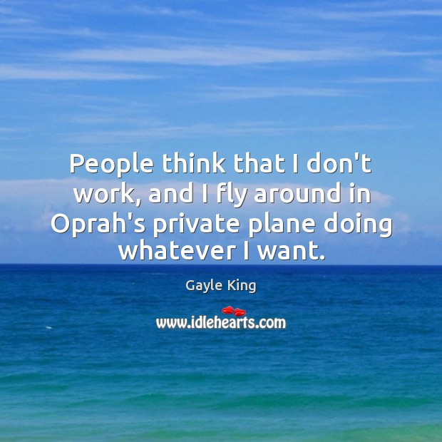 People think that I don't work, and I fly around in Oprah's Image