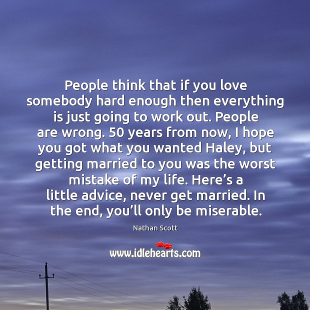 People think that if you love somebody hard enough then everything is just going to work out. Nathan Scott Picture Quote