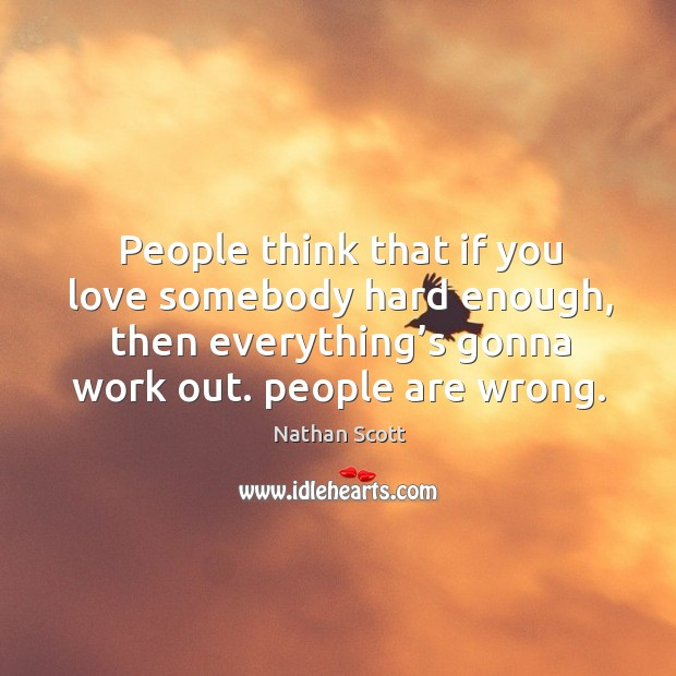 People think that if you love somebody hard enough, then everything's gonna work out. People are wrong. Nathan Scott Picture Quote