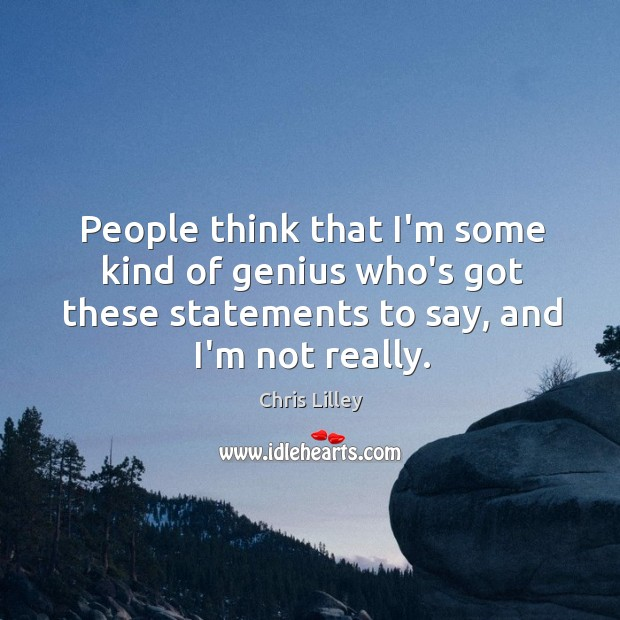 People think that I'm some kind of genius who's got these statements Chris Lilley Picture Quote