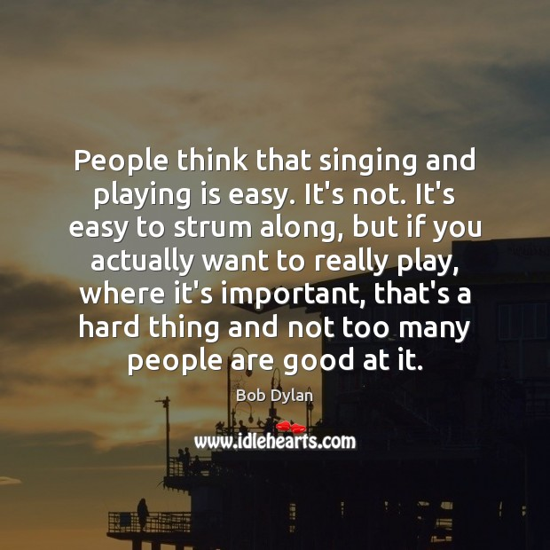 People think that singing and playing is easy. It's not. It's easy Bob Dylan Picture Quote