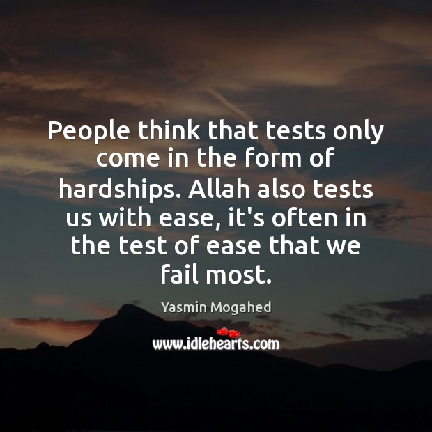 People think that tests only come in the form of hardships. Allah Yasmin Mogahed Picture Quote
