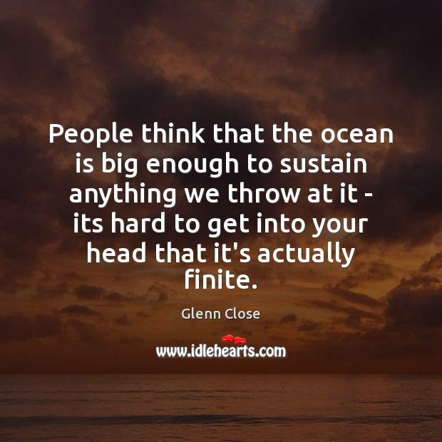 People think that the ocean is big enough to sustain anything we Image