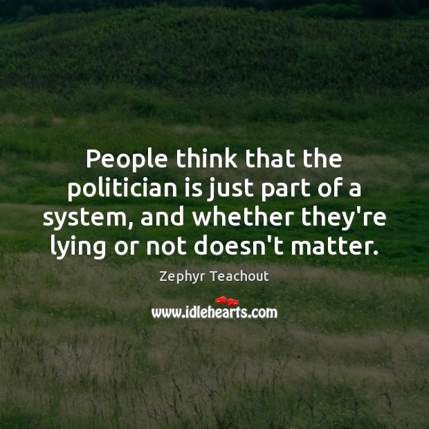 People think that the politician is just part of a system, and Zephyr Teachout Picture Quote