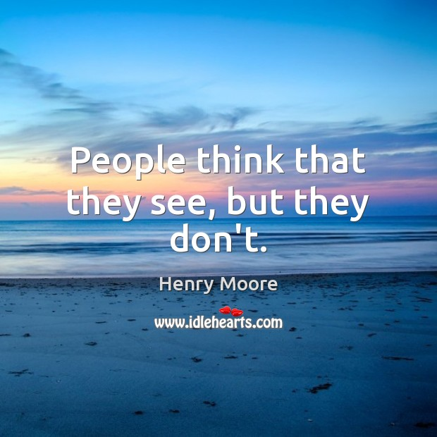 People think that they see, but they don't. Henry Moore Picture Quote