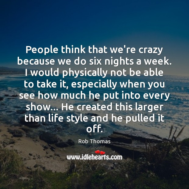 People think that we're crazy because we do six nights a week. Image