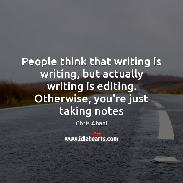 People think that writing is writing, but actually writing is editing. Otherwise, Image