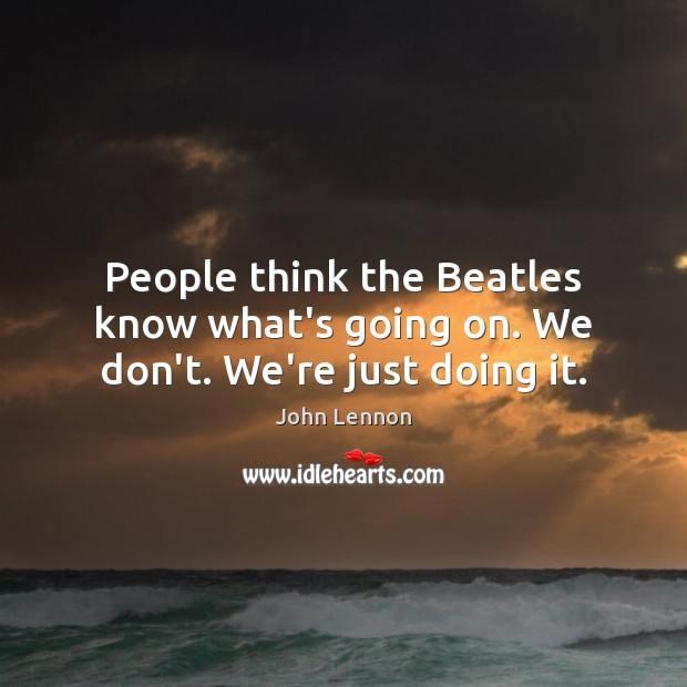 People think the Beatles know what's going on. We don't. We're just doing it. Image