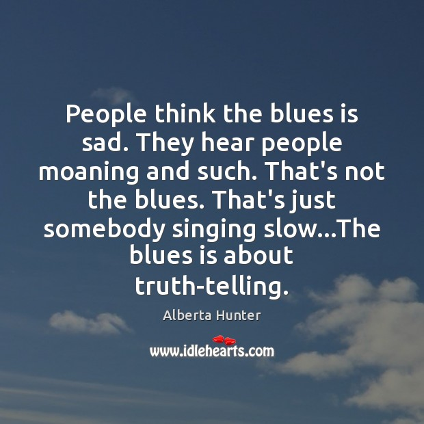 People think the blues is sad. They hear people moaning and such. Image