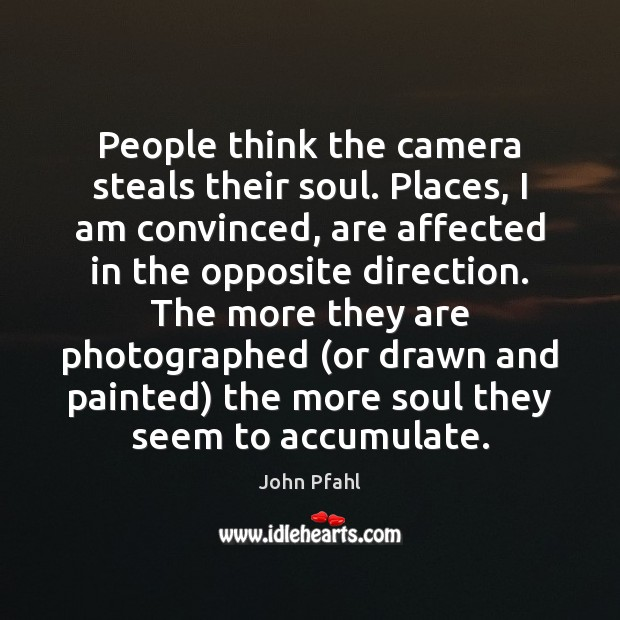 People think the camera steals their soul. Places, I am convinced, are Image