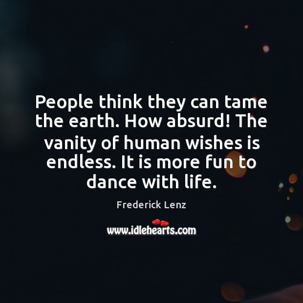 People think they can tame the earth. How absurd! The vanity of Image