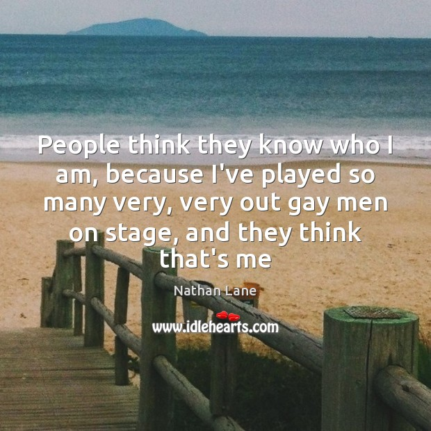People think they know who I am, because I've played so many Nathan Lane Picture Quote