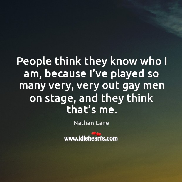 People think they know who I am, because I've played so many very, very out gay men on stage, and they think that's me. Nathan Lane Picture Quote