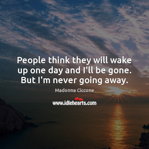 People think they will wake up one day and I'll be gone. But I'm never going away. Madonna Ciccone Picture Quote