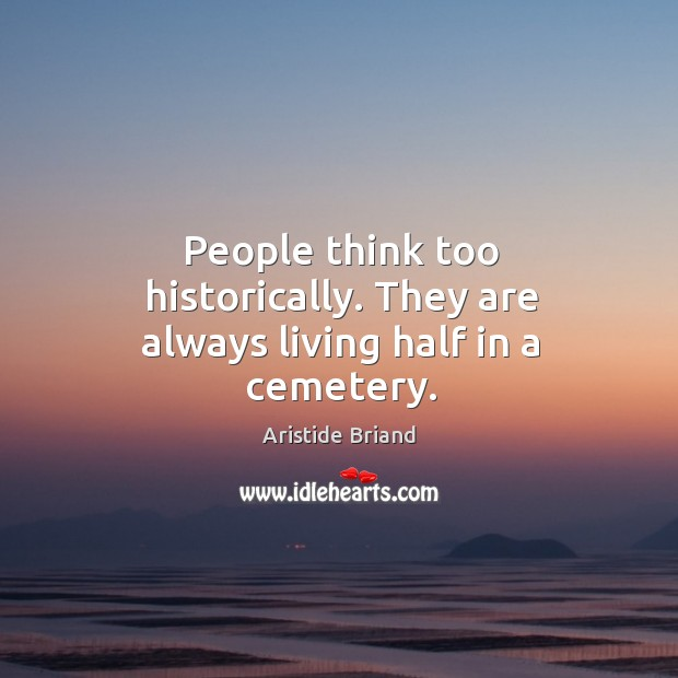 Image, People think too historically. They are always living half in a cemetery.