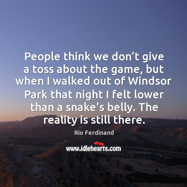 People think we don't give a toss about the game, but when I walked out of windsor park Rio Ferdinand Picture Quote