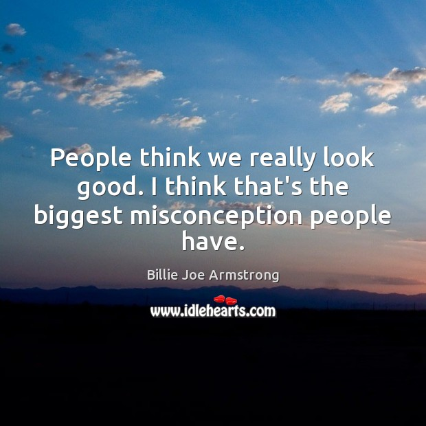 People think we really look good. I think that's the biggest misconception people have. Billie Joe Armstrong Picture Quote