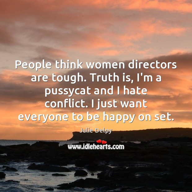 People think women directors are tough. Truth is, I'm a pussycat and Julie Delpy Picture Quote