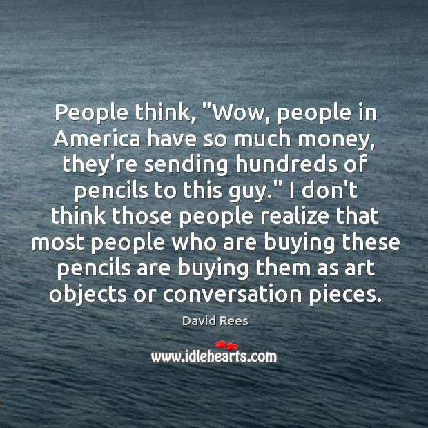"People think, ""Wow, people in America have so much money, they're sending David Rees Picture Quote"