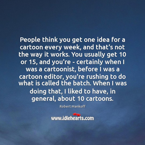 People think you get one idea for a cartoon every week, and Robert Mankoff Picture Quote