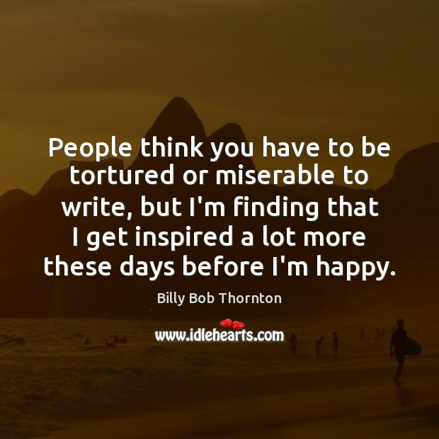 People think you have to be tortured or miserable to write, but Billy Bob Thornton Picture Quote