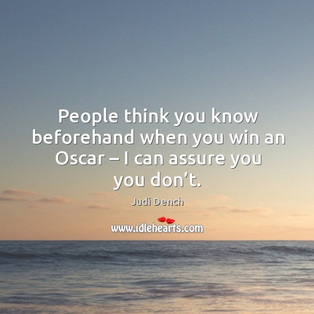People think you know beforehand when you win an oscar – I can assure you you don't. Judi Dench Picture Quote