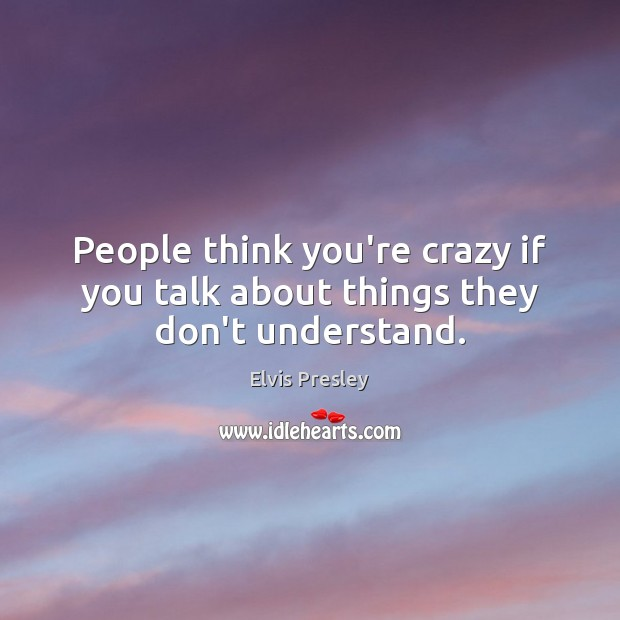 People think you're crazy if you talk about things they don't understand. Image