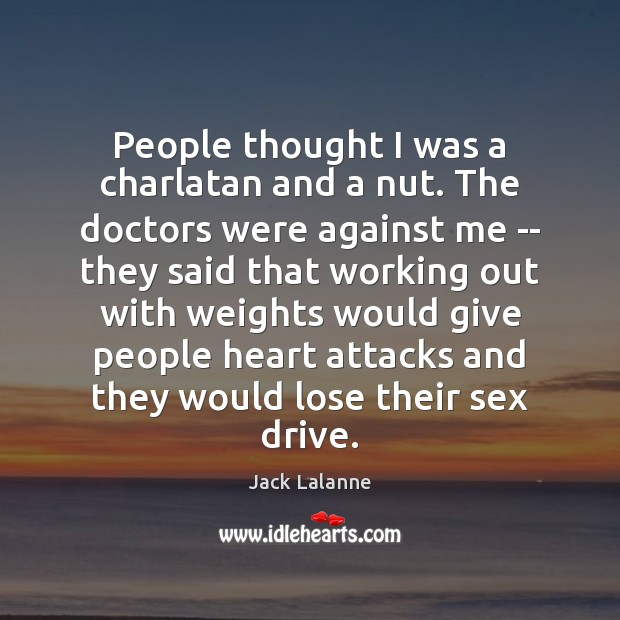 People thought I was a charlatan and a nut. The doctors were Jack Lalanne Picture Quote