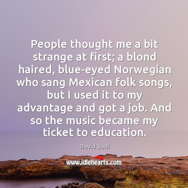 People thought me a bit strange at first; a blond haired, blue-eyed David Soul Picture Quote
