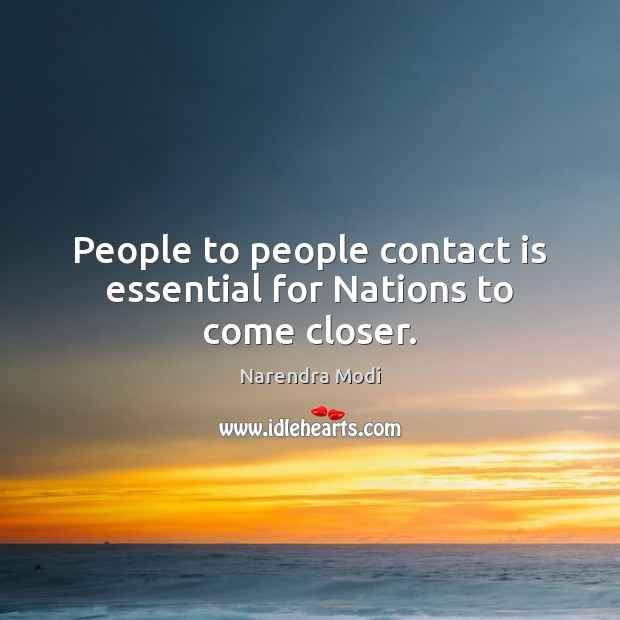 People to people contact is essential for Nations to come closer. Narendra Modi Picture Quote