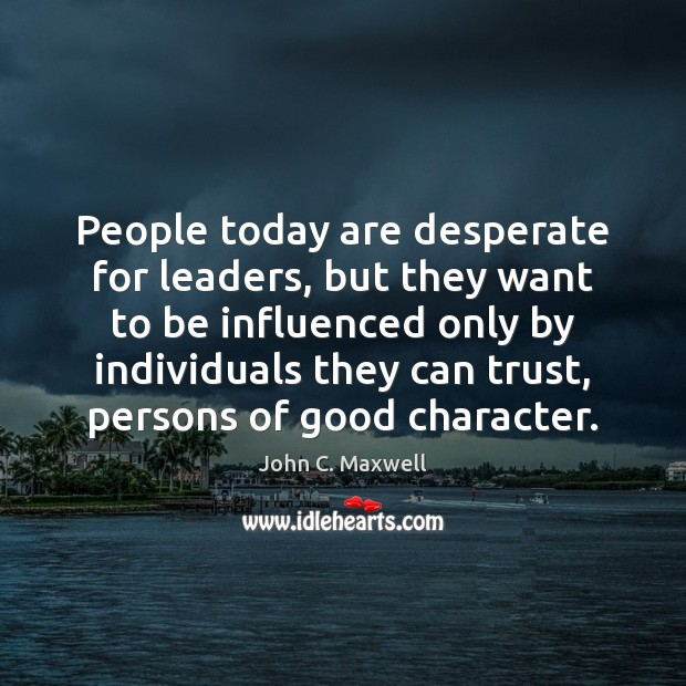 People today are desperate for leaders, but they want to be influenced Good Character Quotes Image