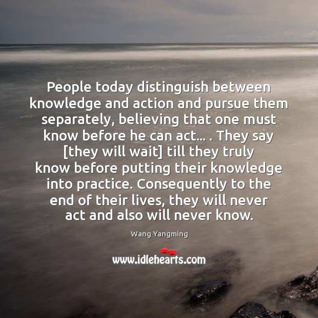 People today distinguish between knowledge and action and pursue them separately, believing Image