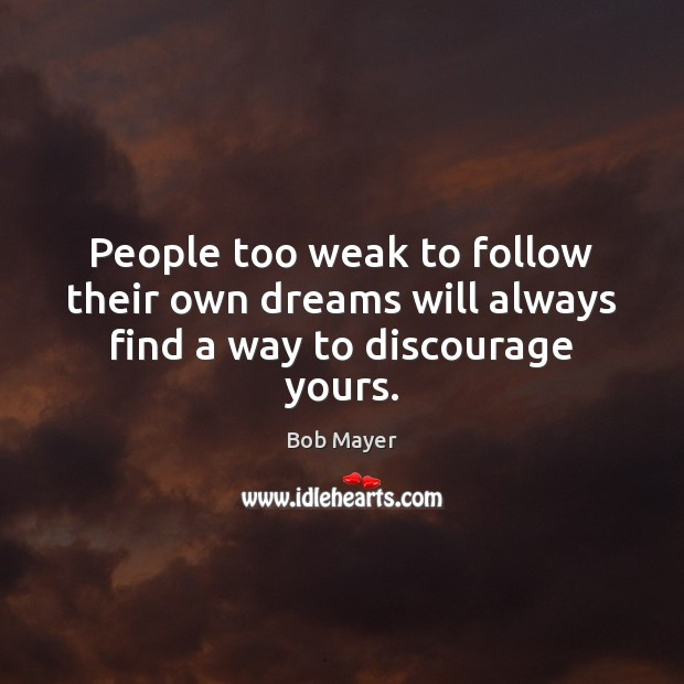 Image, People too weak to follow their own dreams will always find a way to discourage yours.