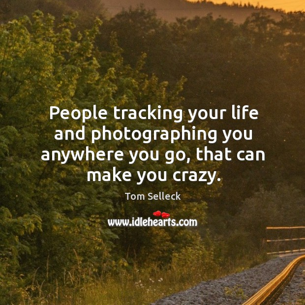 People tracking your life and photographing you anywhere you go, that can make you crazy. Image