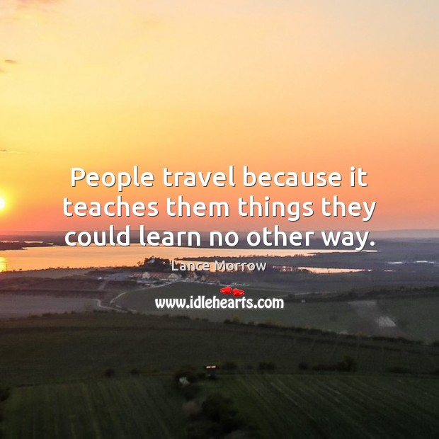 People travel because it teaches them things they could learn no other way. Image