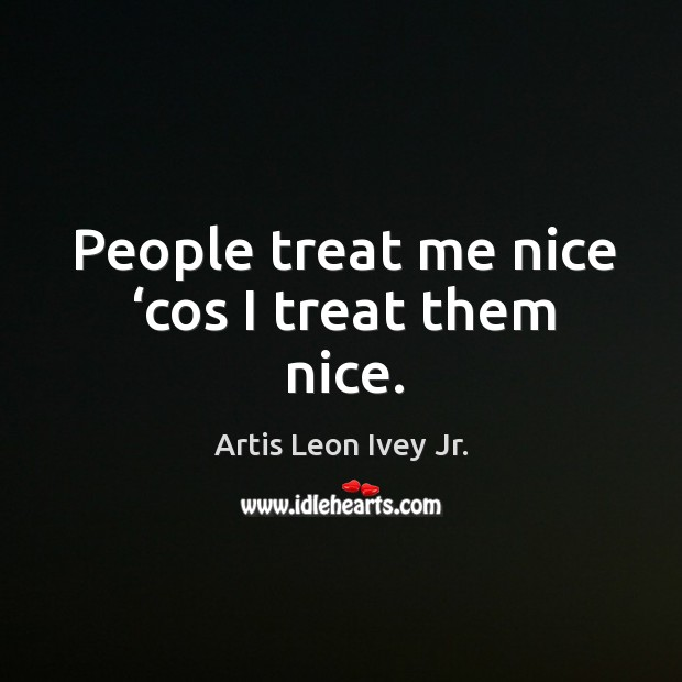 Image, People treat me nice 'cos I treat them nice.
