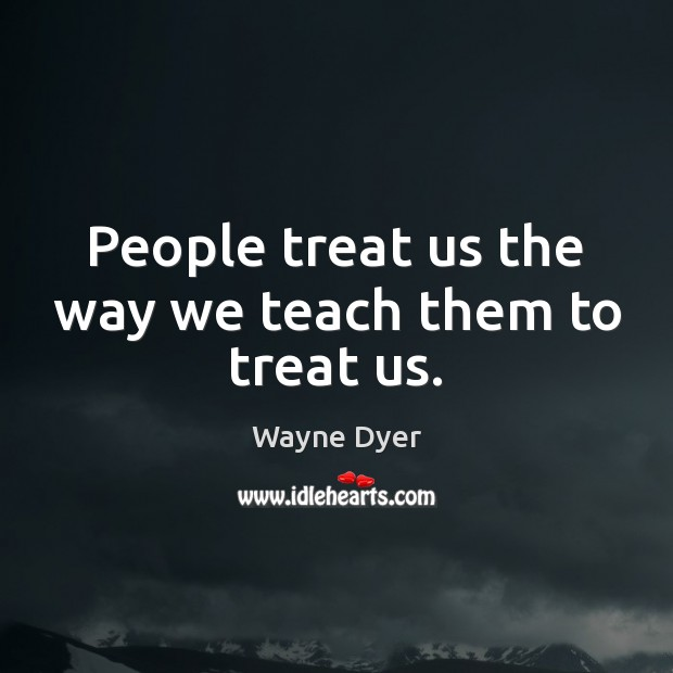 Image, People treat us the way we teach them to treat us.