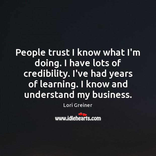 People trust I know what I'm doing. I have lots of credibility. Image