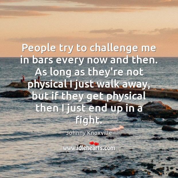People try to challenge me in bars every now and then. As Johnny Knoxville Picture Quote