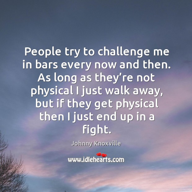 People try to challenge me in bars every now and then. As long as they're not physical I just walk away Johnny Knoxville Picture Quote